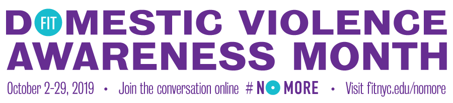 Domestic Violence Awareness Month at FIT is October 2-29, 2019. Visit fitnyc.edu/nomore and join the conversation online #NOMORE