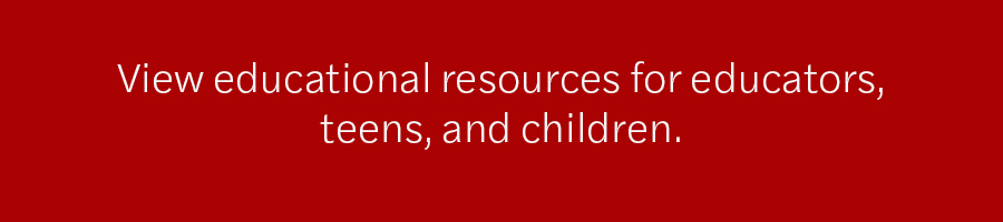 View educational resources for educators, teens, and children.
