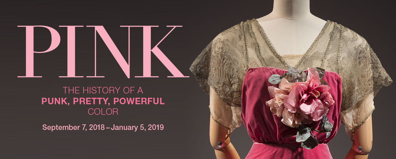 Pink: The History of a Punk, Pretty, Powerful Color September 7, 2018 - January 5, 2019